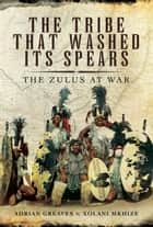 The Tribe that Washed its Spears - The Zulu's at War ebook by Adrian Greaves