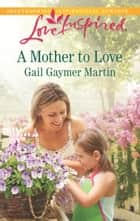 A Mother to Love ebook by Gail Gaymer Martin