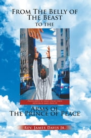 From The Belly of The Beast to The Arms of The Prince of Peace ebook by James Davis Jr.