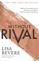 Without Rival - Embrace Your Identity and Purpose in an Age of Confusion and Comparison ebook by Lisa Bevere