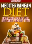 Mediterranean Diet - Enjoy Heart Healthy Food, Lose Weight and Keep it Off! ebook by Sandra Wright