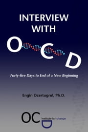 Interview with OCD: Forty-five Days to End of a New Beginning ebook by Engin Ozertugrul,Ph.D.