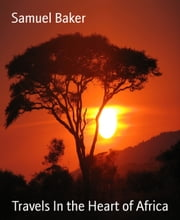 Travels In the Heart of Africa ebook by Samuel Baker