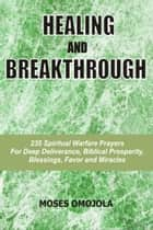 Healing And Breakthrough: 235 Spiritual Warfare Prayers For Deep Deliverance, Biblical Prosperity, Blessings, Favor And Miracles eBook by Moses Omojola