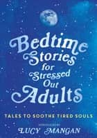 Bedtime Stories for Stressed Out Adults ebook by Lucy Mangan, Various