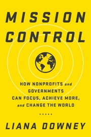 Mission Control - How Nonprofits and Governments Can Focus, Achieve More, and Change the World ebook by Liana Downey