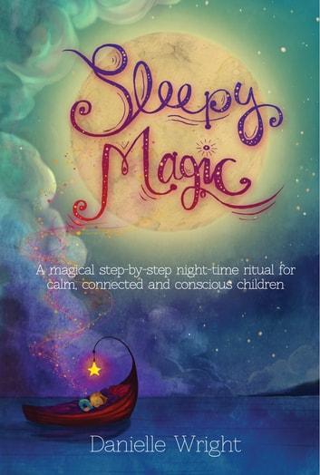 Sleepy Magic - A Magical Step-By-Step Night-Time Ritual for Calm, Connected and Conscious Children ebook by Danielle Wright