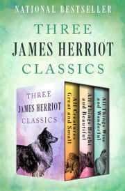 Three James Herriot Classics - All Creatures Great and Small, All Things Bright and Beautiful, and All Things Wise and Wonderful ebook by James Herriot