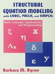 Structural Equation Modeling With Lisrel, Prelis, and Simplis - Basic Concepts, Applications, and Programming ebook by Barbara M. Byrne