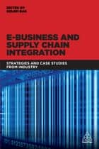 E-Business and Supply Chain Integration - Strategies and Case Studies from Industry ebook by Dr Ozlem Bak