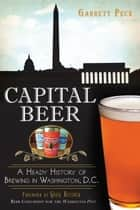 Capital Beer - A Heady History of Brewing in Washington, D.C. ebook by Garrett Peck, Greg Kitsock