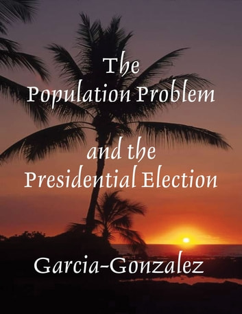 The Population Problem and the Presidential Election ebook by Garcia-Gonzalez