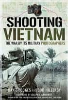 Shooting Vietnam - The War By Its Military Photographers ebook by Dan Brookes, Bob Hillerby, Joseph L. Galloway