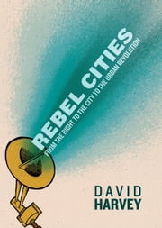 Rebel Cities - From the Right to the City to the Urban Revolution ebook by David Harvey