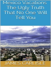 Mexico Vacations: The Ugly Truth That No One Will Tell You ebook by James Carlisle