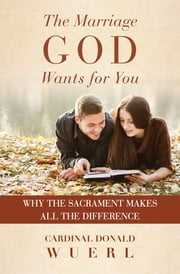 The Marriage God Wants for You - Why the Sacrament Makes All the Difference ebook by Cardinal Donald Wuerl