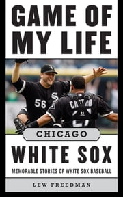 Game of My Life Chicago White Sox - Memorable Stories of White Sox Baseball ebook by Lew Freedman