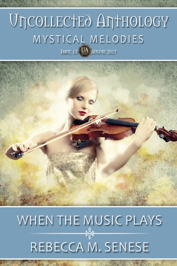 When the Music Plays - Uncollected Anthology: Mystical Melodies ebook by Rebecca M. Senese