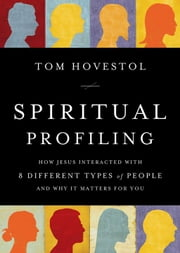 Spiritual Profiling - How Jesus Interacted with 8 Different Types of People. . . and Why it Matters for You ebook by Thomas O. Hovestol