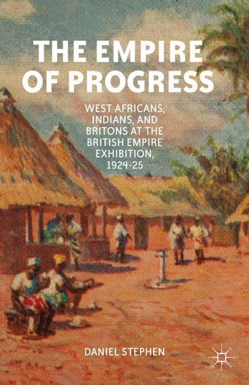 The Empire of Progress - West Africans, Indians, and Britons at the British Empire Exhibition, 1924–25 ebook by D. Stephen
