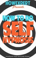How To Do Self Hypnosis: Your Step-By-Step Guide To Doing Self Hypnosis ebook by HowExpert