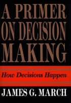 Primer on Decision Making ebook by James G. March