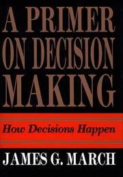 Primer on Decision Making - How Decisions Happen ebook by James G. March