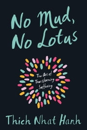 No Mud, No Lotus - The Art of Transforming Suffering ebook by Thich Nhat Hanh