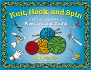 Knit, Hook, and Spin - A Kid's Activity Guide to Fiber Arts and Crafts ebook by Laurie Carlson