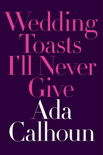 Wedding Toasts I'll Never Give ebook by Ada Calhoun