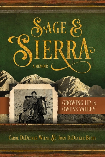 Sage & Sierra - Growing Up in Owens Valley ebook by Carol DeDecker Wiens,Joan DeDecker Busby
