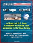 Call Sign: Dustoff: A History of U.S. Army Aeromedical Evacuation from Conception to Hurricane Katrina, MEDEVAC, Air Ambulance, MAST, Korea, Vietnam War, Persian Gulf War, Afghanistan, Iraq ebook by Progressive Management