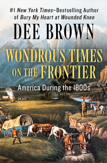 Wondrous Times on the Frontier - America During the 1800s ebook by Dee Brown