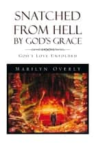 Snatched from Hell by God's Grace ebook by Marilyn Overly