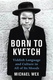 Born To Kvetch - Yiddish Language and Culture in All Its Moods ebook by Michael Wex