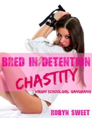 Bred in Detention x3 - Gangbang (Virgin Schoolgirl Gangbang) ebook by Robyn Sweet