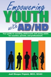 Empowering Youth with ADHD: Your Guide to Coaching Adolescents and Young Adults for Coaches, Parents, and Professionals ebook by Jodi Sleeper-Triplett, MCC, SCAC