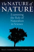 The Nature of Nature - Examining the Role of Naturalism in Science ebook by Bruce Gordon, William Dembski