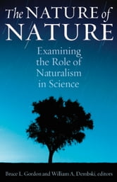 The Nature of Nature - Examining the Role of Naturalism in Science ebook by Bruce Gordon,William Dembski