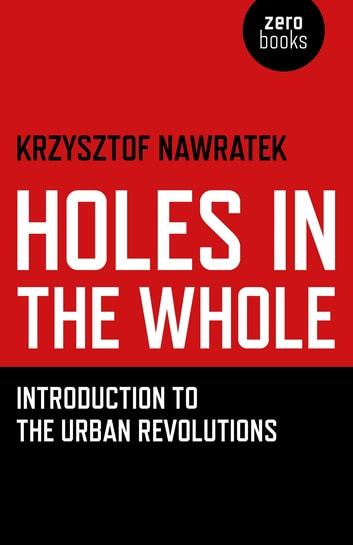 Holes In The Whole - Introduction to the Urban Revolutions ebook by Krzysztof Nawratek