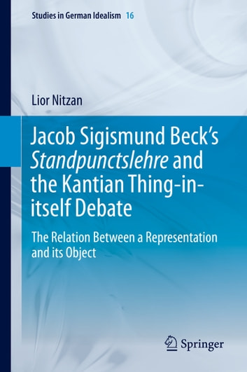 Jacob Sigismund Beck's Standpunctslehre and the Kantian Thing-in-itself Debate - The Relation Between a Representation and its Object ebook by Lior Nitzan