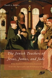 The Jewish Teachers of Jesus, James, and Jude:What Earliest Christianity Learned from the Apocrypha and Pseudepigrapha ebook by David A. deSilva