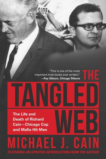 The Tangled Web - The Life and Death of Richard Cain-Chicago Cop and Hitman ebook by Michael J. Cain
