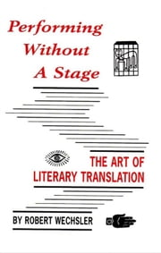 Performing Without a Stage - The Art of Literary Translation ebook by Robert Wechsler