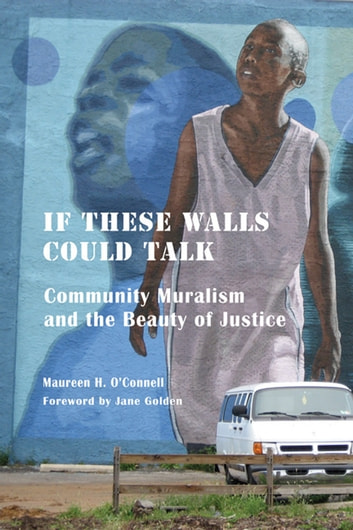 If These Walls Could Talk - Community Muralism and the Beauty of Justice ebook by Maureen H. O'Connell