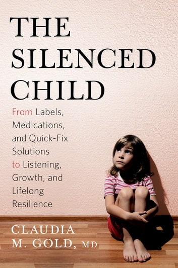 The Silenced Child - From Labels, Medications, and Quick-Fix Solutions to Listening, Growth, and Lifelong Resilience ebook by Claudia M. Gold