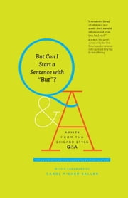 "But Can I Start a Sentence with ""But""? - Advice from the Chicago Style Q&A ebook by The University of Chicago Press Editorial Staff,Carol Fisher Saller"