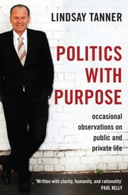 Politics with Purpose - Occasional Observations on Public and Private Life ebook by Lindsay Tanner,Paul Kelly