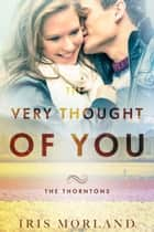The Very Thought of You (The Thorntons Book 2) ebook by Iris Morland