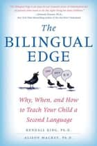 The Bilingual Edge - The Ultimate Guide to Why, When, and How ebook by Kendall King, PhD, Alison Mackey,...